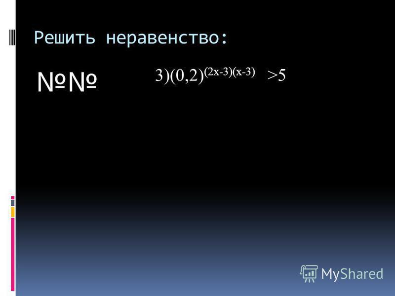 Решить неравенство: 3)(0,2) (2 х-3)(х-3) >5