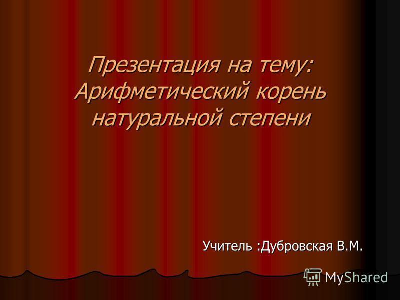 Презентация на тему: Арифметический корень натуральной степени Учитель :Дубровская В.М.