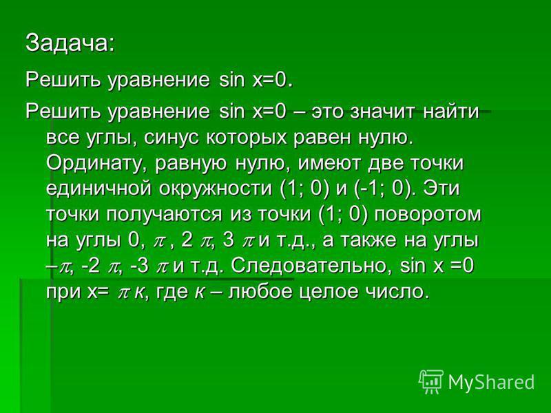 Задача: Решить уравнение sin x=0. Решить уравнение sin x=0 – это значит найти все углы, синус которых равен нулю. Ординату, равную нулю, имеют две точки единичной окружности (1; 0) и (-1; 0). Эти точки получаются из точки (1; 0) поворотом на углы 0,,