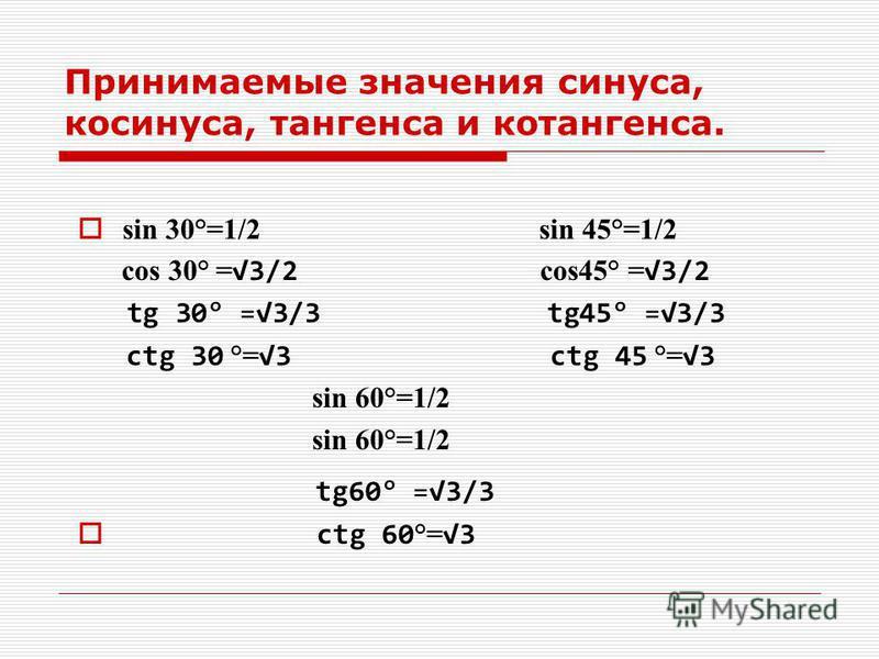 Принимаемые значения синуса, косинуса, тангенса и котангенса. sin 30°=1/2 sin 45°=1/2 cos 30° = 3/2 cos45° = 3/2 tg 30° =3/3 tg45° =3/3 ctg 30 °= 3 ctg 45 °= 3 sin 60°=1/2 tg60° =3/3 ctg 60 °= 3