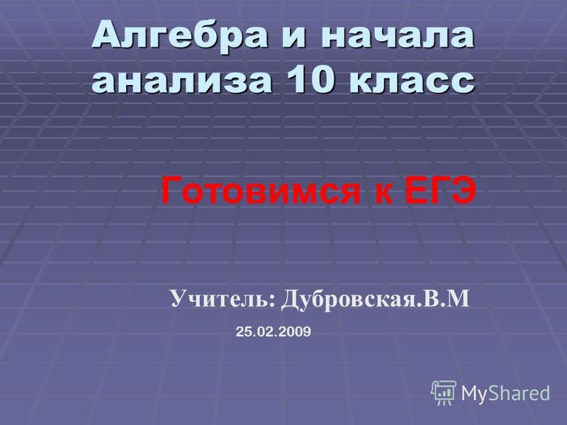 Алгебра и начала анализа 10 класс Алгебра и начала анализа 10 класс Готовимся к ЕГЭ 25.02.2009 Учитель: Дубровская.В.М