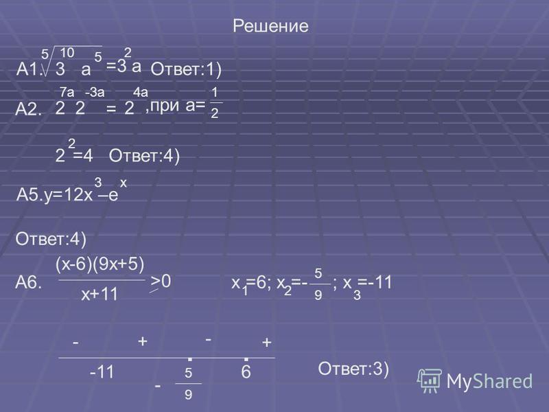 Решение А2. 3 5 а 10 5 =3 а 2 А1.Ответ:1) 2 4 а 2 7 а-3 а = =4 Ответ:4),при а= 2 1 2 2 А5.у=12x –е x3 Ответ:4) А6. x+11 >0 (x-6)(9x+5) x =6; x =- ; x =-11 12 3 5 9 -11 - 9 5 6 + - +- Ответ:3)..
