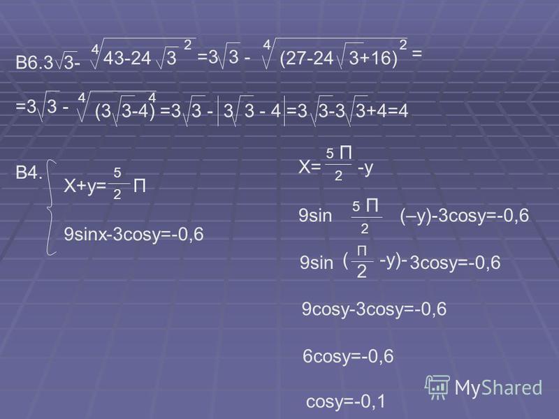 В6.3 3- 4 43-24 3 2 =3 3 - 4 (27-24 3+16) 2 = =3 3 - 4 (3 3-4) =3 3 - 3 3 - 4 =3 3-3 3+4=4 4 В4. X+y= П 5 2 9sinx-3cosy=-0,6 X= -у 5 2 9sin (–у)-3cosy=-0,6 2 П 5 9sin ( -у)- П 2 3cosy=-0,6 П 9cosy-3cosy=-0,6 6cosy=-0,6 cosy=-0,1