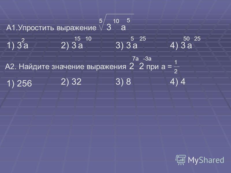 А1. Упростить выражение 5 3 10 а 5 1) 3 а 2 2) 3 а 1510 3) 3 а 525 4) 3 а 5025 А2. Найдите значение выражения 2 2 при а = -3 а 7 а 1 2 1) 256 2) 323) 84) 4