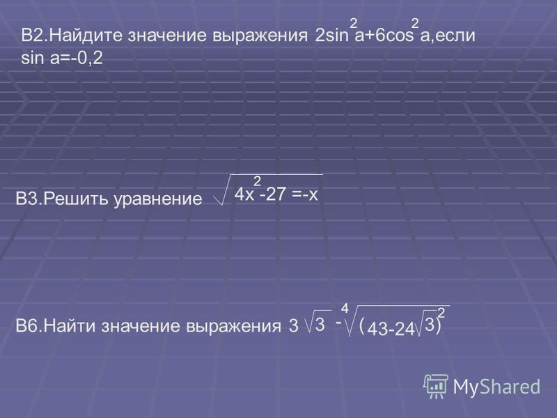 В2. Найдите значение выражения 2sin a+6cos a,если sin a=-0,2 22 B3. Решить уравнение 4x -27 =-x 2 В6. Найти значение выражения 3 3 - 4 ( 2 43-24 3)