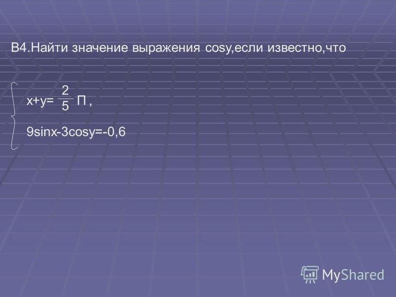 В4. Найти значение выражения cosy,если известно,что x+y= П 5 2, 9sinx-3cosy=-0,6