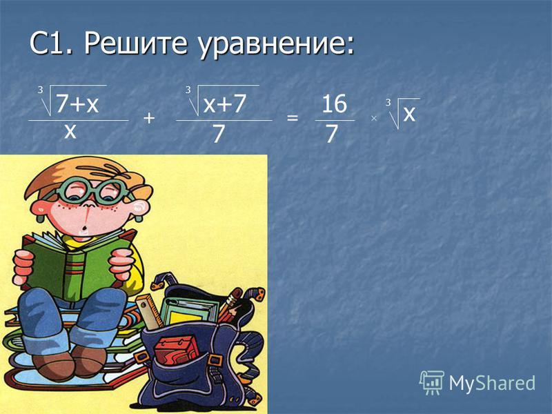 С1. Решите уравнение: 7+х 3 х + х+7 7 3 = 16 7 х 3