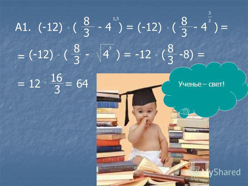 А1. (-12) ( - 4 ) = (-12) ( - 4 ) 8 3 1,5 8 3 3 2 = = (-12) ( - 4 ) = -12 ( -8) = 8 3 3 8 3 = 12 = 64 16 3 Ученье – свет!