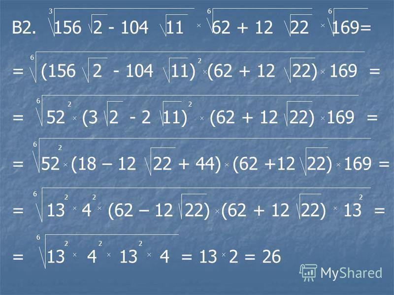 В2. 156 2 - 104 11 62 + 12 22 169= 366 = (156 2 - 104 11) (62 + 12 22) 169 = 6 2 = 52 (3 2 - 2 11) (62 + 12 22) 169 = 6 22 = 52 (18 – 12 22 + 44) (62 +12 22) 169 = 6 2 = 13 4 (62 – 12 22) (62 + 12 22) 13 = 6 222 = 13 4 13 4 = 13 2 = 26 6 222