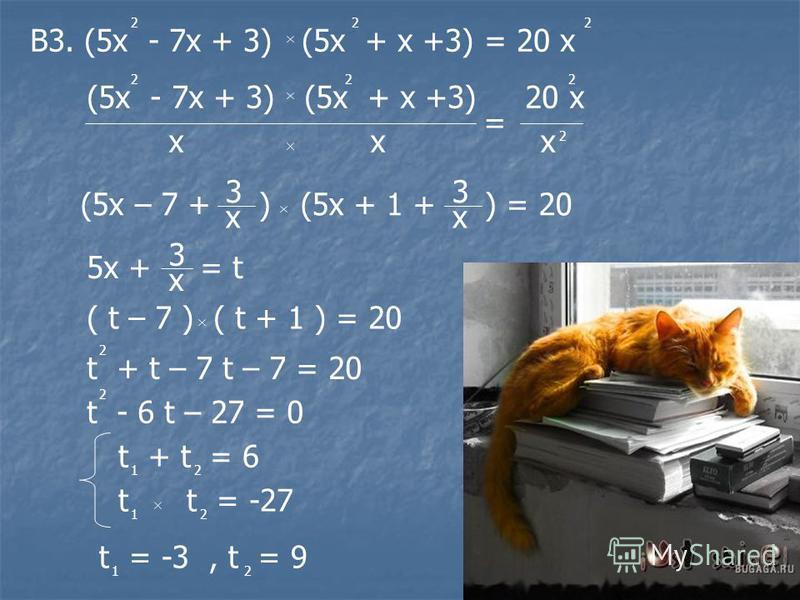 В3. (5 х - 7 х + 3) (5 х + х +3) = 20 х 222 (5 х - 7 х + 3) (5 х + х +3) 20 х 222 ххх 2 = (5 х – 7 + ) (5 х + 1 + ) = 20 3 х 3 х 5 х + = t 3 х ( t – 7 ) ( t + 1 ) = 20 t + t – 7 t – 7 = 20 2 t - 6 t – 27 = 0 2 t + t = 6 12 t t = -27 12 t = -3, t = 9