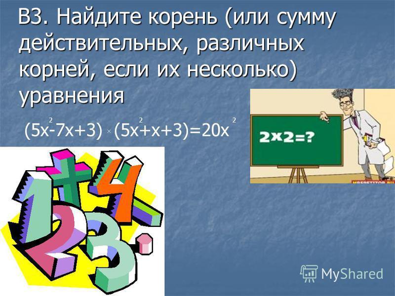 В3. Найдите корень (или сумму действительных, различных корней, если их несколько) уравнения В3. Найдите корень (или сумму действительных, различных корней, если их несколько) уравнения (5 х-7 х+3) (5 х+х+3)=20 х 222