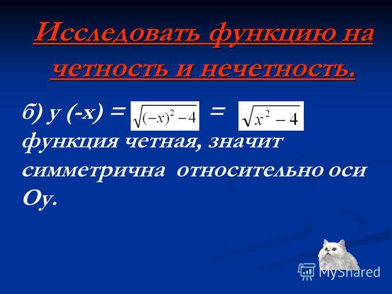 Исследовать функцию на четность и нечетность. б) y (-x) = = функция четная, значит симметрична относительно оси Оу.