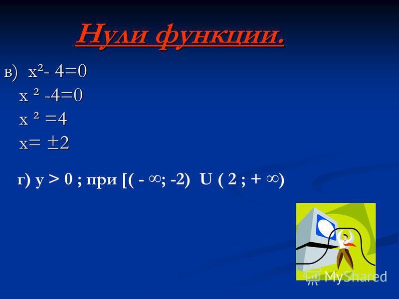 Нули функции. в) x²- 4=0 x ² -4=0 x ² =4 x= ±2 г) у > 0 ; при [( - ; -2) U ( 2 ; + )
