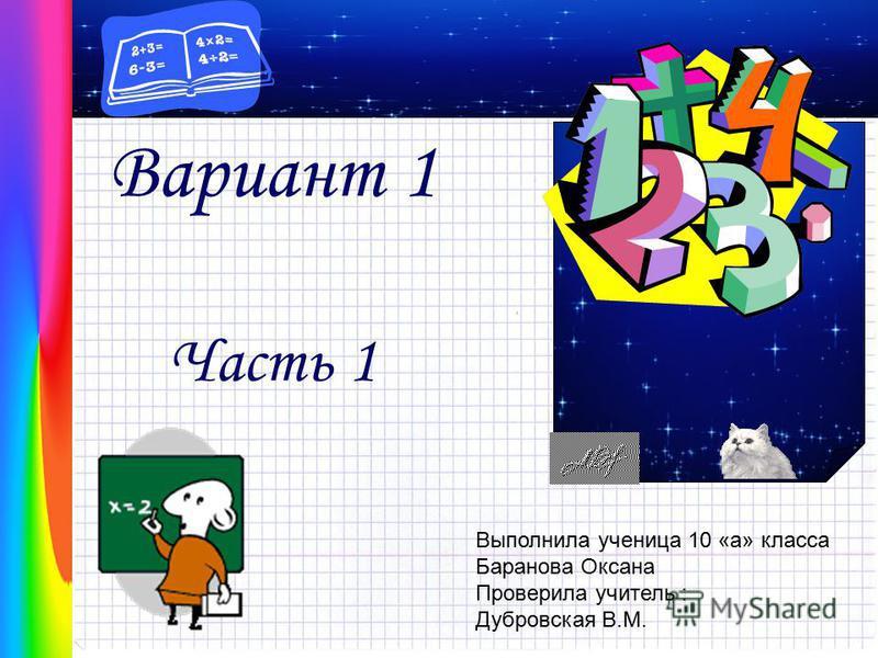 Вариант 1 Часть 1 Выполнила ученица 10 «а» класса Баранова Оксана Проверила учитель : Дубровская В.М.