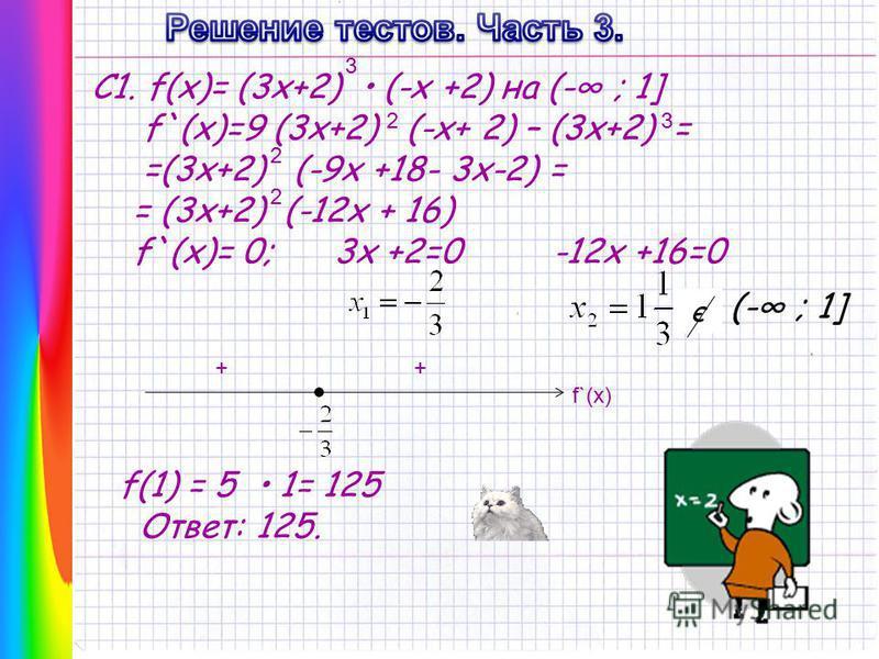 С1. f(x)= (3x+2) (-x +2) на (- ; 1] f`(x)=9 (3x+2) (-x+ 2) – (3x+2) = =(3x+2) (-9x +18- 3x-2) = = (3x+2) (-12x + 16) f`(x)= 0; 3x +2=0 -12x +16=0 3 23 2 2 є (- ; 1] ++ f`(x) f(1) = 5 1= 125 Ответ: 125.