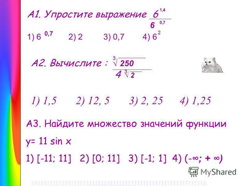 А1. Упростите выражение 6 1) 6 2) 2 3) 0,7 4) 6 А2. Вычислите : 250 4 2 1) 1,5 2) 12, 5 3) 2, 25 4) 1,25 А3. Найдите множество значений функции у= 11 sin x 1) [-11; 11] 2) [0; 11] 3) [-1; 1] 4) (- ; + ) 1,4 0,7 6 2 3 3