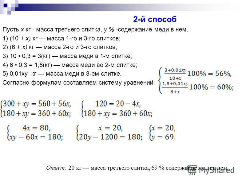 2-й способ Пусть х кг - масса третьего слитка, у % -содержание меди в нем. 1) (10 + х) кг масса 1-го и 3-го слитков; 2) (6 + х) кг масса 2-го и 3-го слитков; 3) 10 0,3 = 3(кг) масса меди в 1-м слитке; 4) 6 0,3 = 1,8(кг) масса меди во 2-м слитке; 5) 0