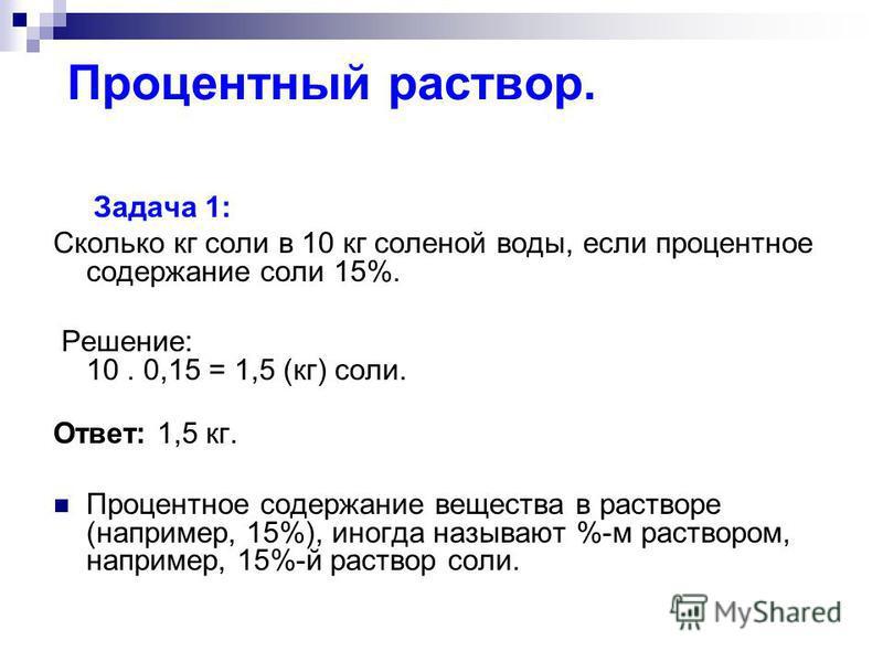 Процентный раствор. Задача 1: Сколько кг соли в 10 кг соленой воды, если процентное содержание соли 15%. Решение: 10. 0,15 = 1,5 (кг) соли. Ответ: 1,5 кг. Процентное содержание вещества в растворе (например, 15%), иногда называют %-м раствором, напри