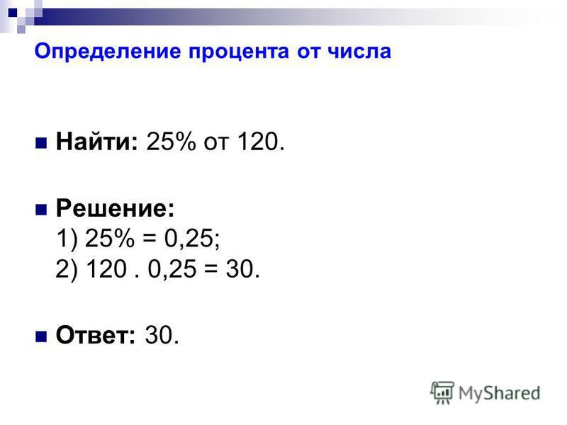 Определение процента от числа Найти: 25% от 120. Решение: 1) 25% = 0,25; 2) 120. 0,25 = 30. Ответ: 30.