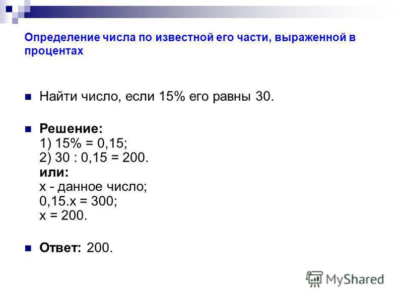 Определение числа по известной его части, выраженной в процентах Найти число, если 15% его равны 30. Решение: 1) 15% = 0,15; 2) 30 : 0,15 = 200. или: х - данное число; 0,15. х = 300; х = 200. Ответ: 200.