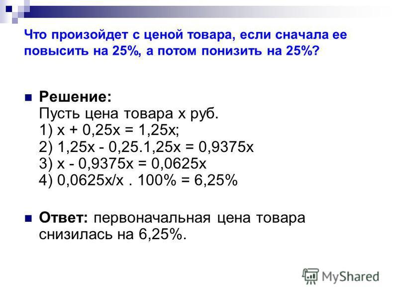 Что произойдет с ценой товара, если сначала ее повысить на 25%, а потом понизить на 25%? Решение: Пусть цена товара х руб. 1) х + 0,25 х = 1,25 х; 2) 1,25 х - 0,25.1,25 х = 0,9375 х 3) х - 0,9375 х = 0,0625 х 4) 0,0625 х/х. 100% = 6,25% Ответ: первон