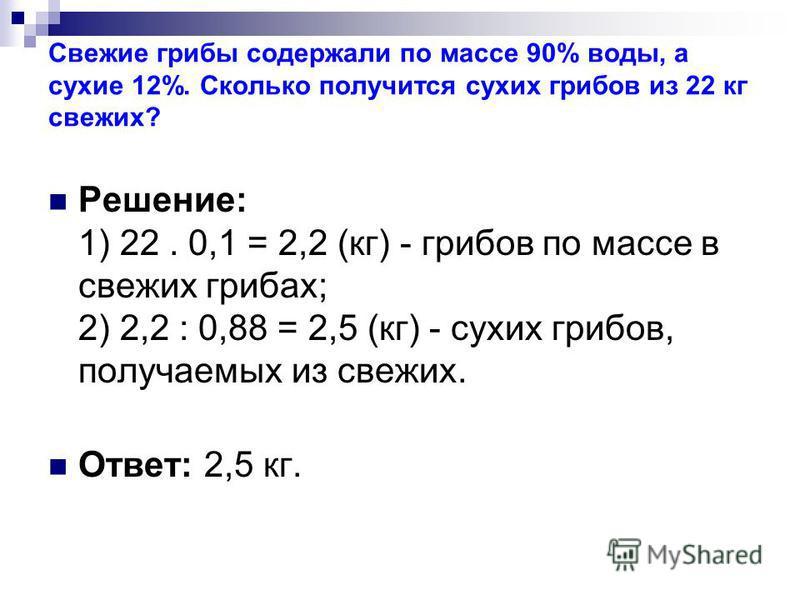 Свежие грибы содержали по массе 90% воды, а сухие 12%. Сколько получится сухих грибов из 22 кг свежих? Решение: 1) 22. 0,1 = 2,2 (кг) - грибов по массе в свежих грибах; 2) 2,2 : 0,88 = 2,5 (кг) - сухих грибов, получаемых из свежих. Ответ: 2,5 кг.