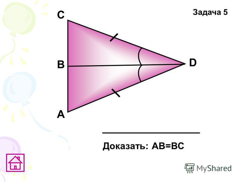 А D В C Доказать: АВ=ВС Задача 5