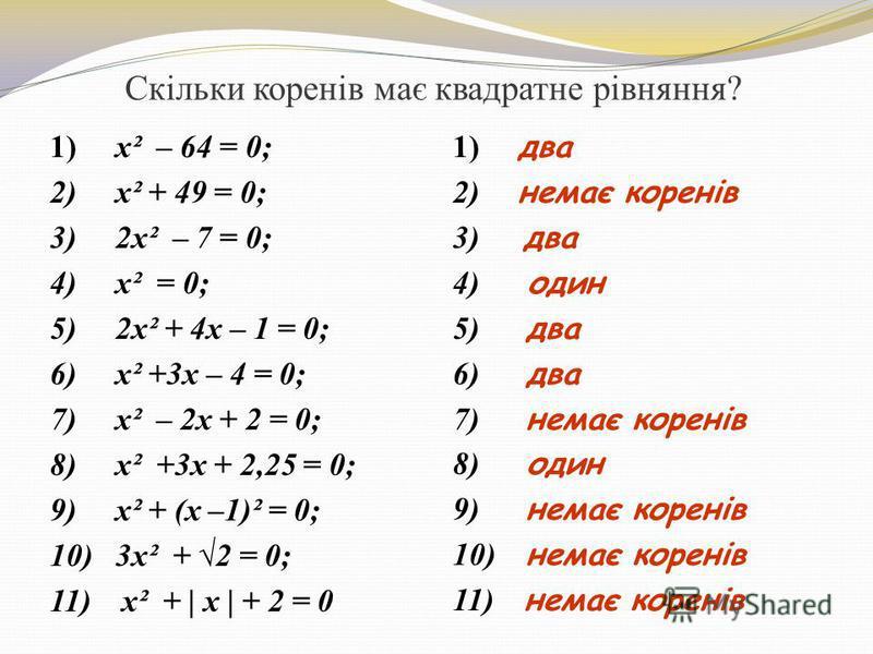 Скільки коренів має квадратне рівняння? 1) x² – 64 = 0; 2) x² + 49 = 0; 3) 2x² – 7 = 0; 4) x² = 0; 5) 2x² + 4x – 1 = 0; 6) x² +3x – 4 = 0; 7) x² – 2x + 2 = 0; 8) x² +3x + 2,25 = 0; 9) x² + (x –1)² = 0; 10) 3x² + 2 = 0; 11) x² + | x | + 2 = 0 1) два 2