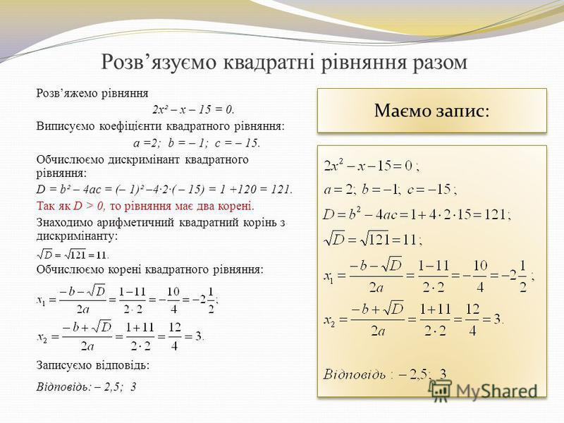 Розвязуємо квадратні рівняння разом Розвяжемо рівняння 2x² – x – 15 = 0. Виписуємо коефіцієнти квадратного рівняння: а =2; b = – 1; c = – 15. Обчислюємо дискримінант квадратного рівняння: D = b² – 4ac = (– 1)² –4·2·( – 15) = 1 +120 = 121. Так як D >