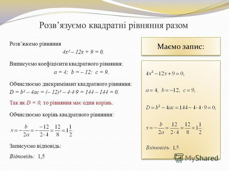 Розвязуємо квадратні рівняння разом Розвяжемо рівняння 4x² – 12x + 9 = 0. Виписуємо коефіцієнти квадратного рівняння: а = 4; b = – 12; c = 9. Обчислюємо дискримінант квадратного рівняння: D = b² – 4ac = (– 12)² – 4·4·9 = 144 – 144 = 0. Так як D = 0,