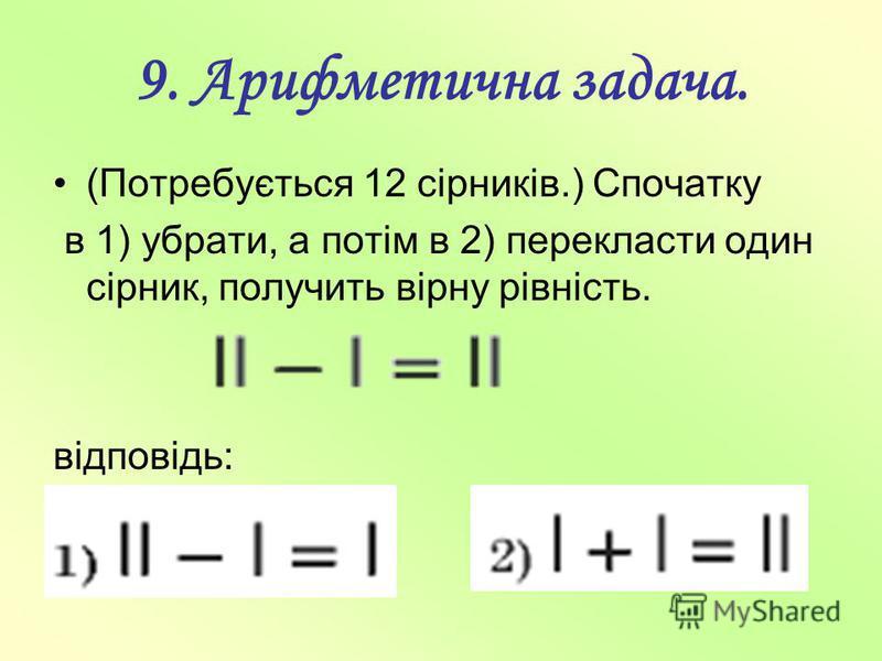 9. Арифметична задача. (Потребується 12 сірників.) Спочатку в 1) убрати, а потім в 2) перекласти один сірник, получить вірну рівність. відповідь: