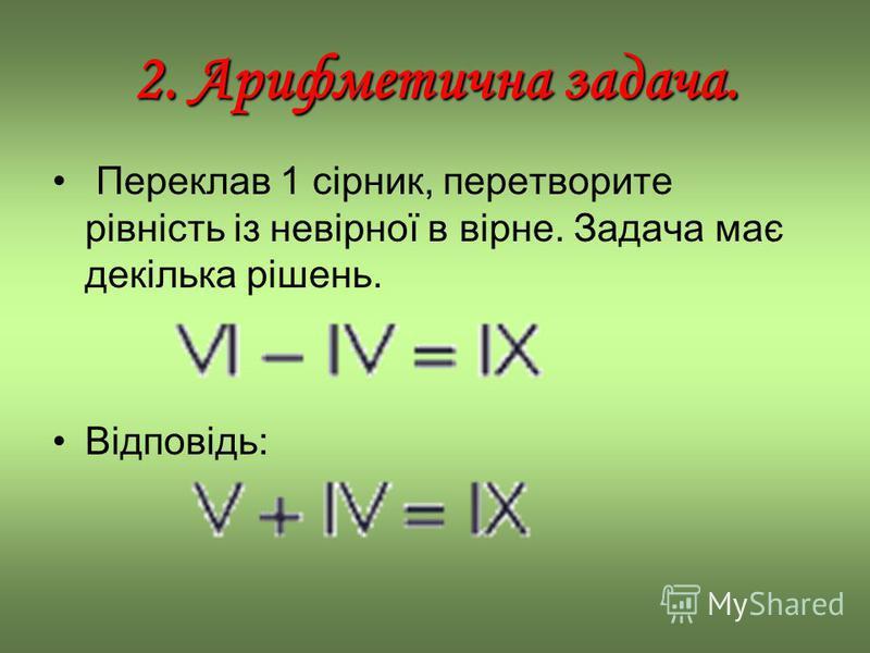2. Арифметична задача. Переклав 1 сірник, перетворите рівність із невірної в вірне. Задача має декілька рішень. Відповідь: