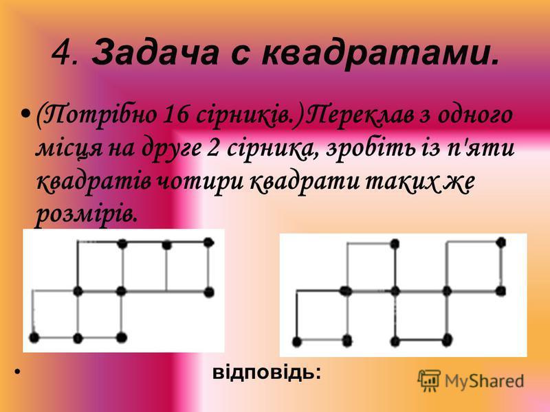 4. Задача с квадратами. (Потрібно 16 сірників.) Переклав з одного місця на друге 2 сірника, зробіть із п'яти квадратів чотири квадрати таких же розмірів. відповідь: