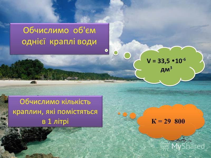 Обчислимо об'єм однієї краплі води Обчислимо об'єм однієї краплі води V = 33,5 10 -6 дм 3 Обчислимо кількість краплин, які помістяться в 1 літрі К = 29 800