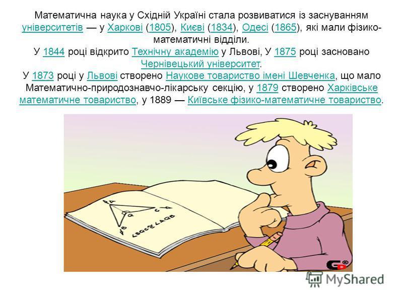 Математична наука у Східній Україні стала розвиватися із заснуванням університетів у Харкові (1805), Києві (1834), Одесі (1865), які мали фізико- математичні відділи. університетівХаркові1805Києві1834Одесі1865 У 1844 році відкрито Технічну академію у