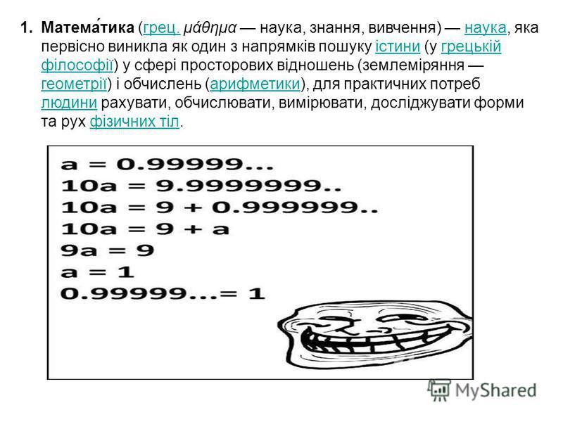 1.Матема́тика (грец. μάθημα наука, знання, вивчення) наука, яка первісно виникла як один з напрямків пошуку істини (у грецькій філософії) у сфері просторових відношень (землеміряння геометрії) і обчислень (арифметики), для практичних потреб людини ра