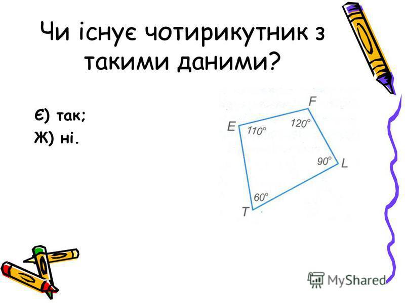 Чи існує чотирикутник з такими даними? Є) так; Ж) ні.