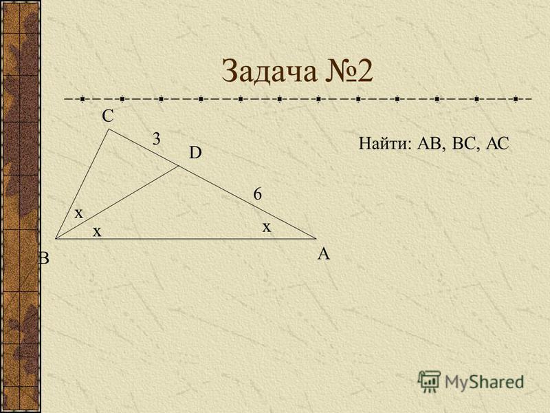 Задача 2 D А В С 3 6 x x x Найти: АВ, ВС, АС