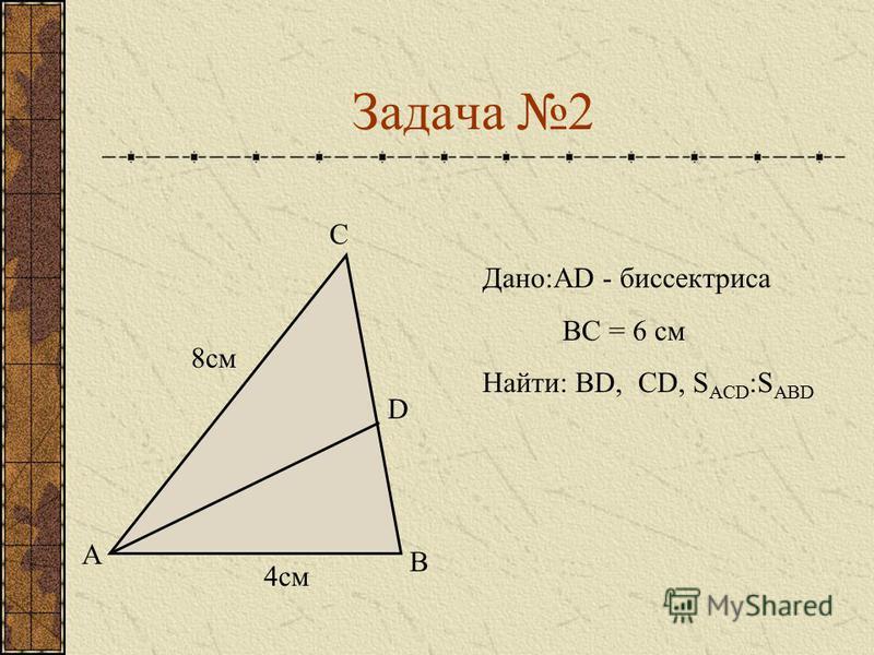 Задача 2 А В С D Дано:АD - биссектриса ВС = 6 см Найти: ВD, СD, S ACD :S ABD 4 см 8 см