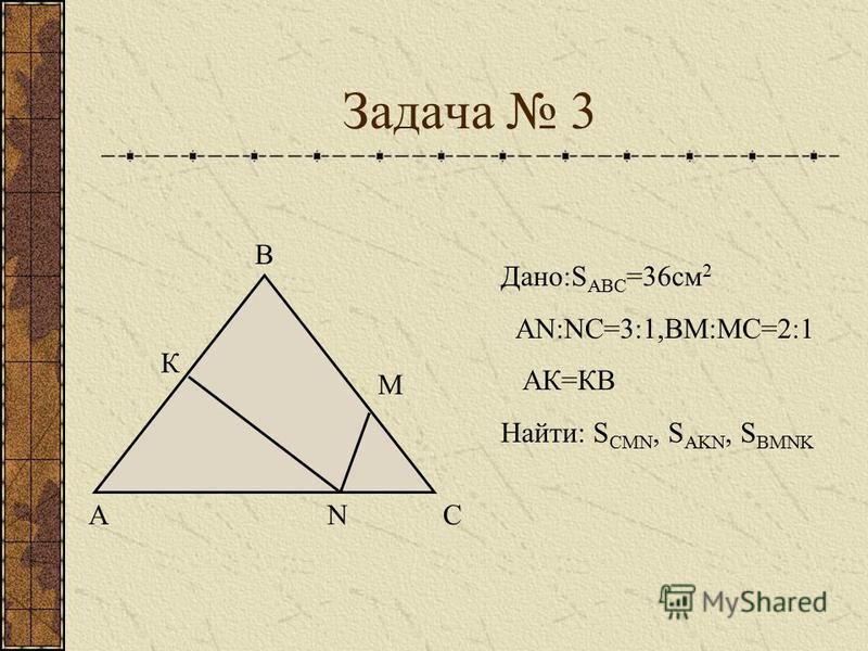Задача 3 А В С К М N Дано:S АВС =36 см 2 АN:NС=3:1,ВМ:МС=2:1 АК=КВ Найти: S CMN, S AKN, S BMNK