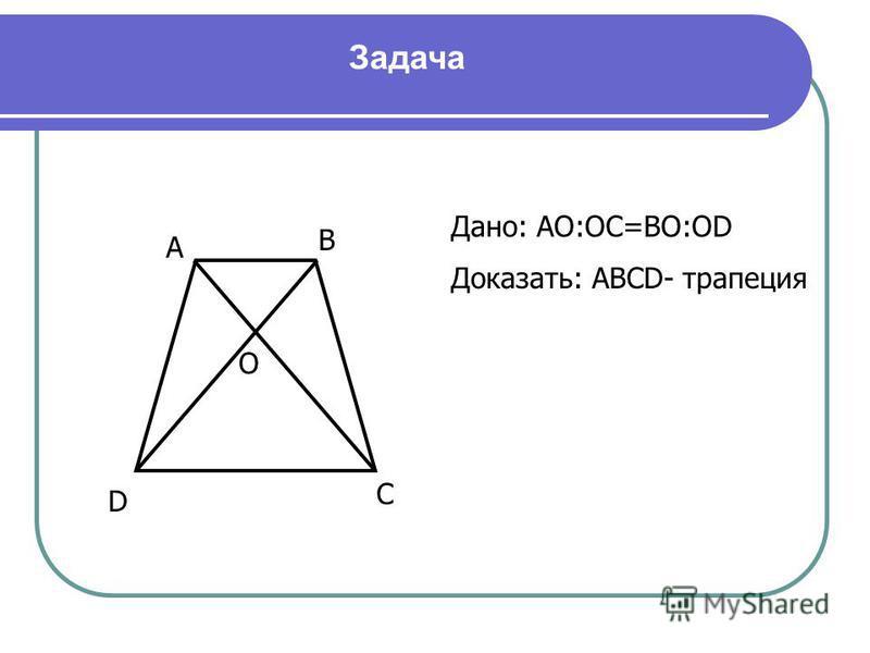 А В С D O Дано: АО:ОС=ВО:ОD Доказать: АВСD- трапеция Задача