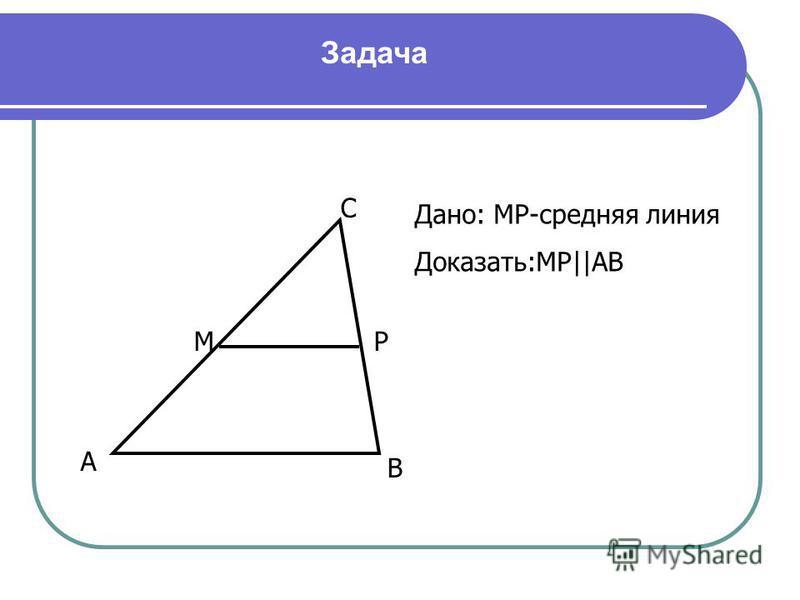 Дано: МР-средняя линия Доказать:МР  АВ А В С МР Задача