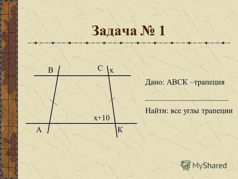 Задача 1 А В С К х х+10 Дано: АВСК –трапеция _____________________ Найти: все углы трапеции