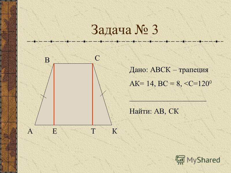 Задача 3 А В С КЕТ Дано: АВСК – трапеция АК= 14, ВС = 8, <С=120 0 ____________________ Найти: АВ, СК