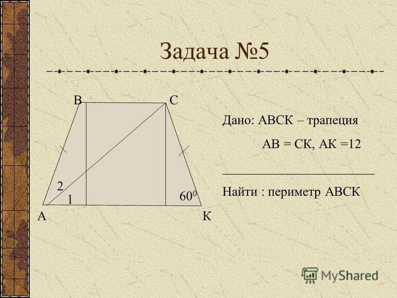 Задача 5 А ВС К 60 0 1 2 Дано: АВСК – трапеция АВ = СК, АК =12 _______________________ Найти : периметр АВСК