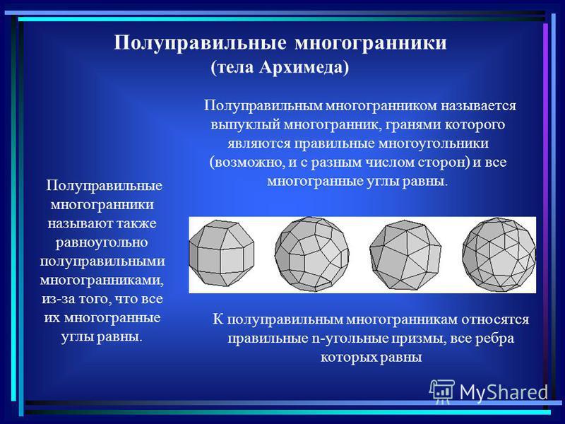 Полуправильным многогранником называется выпуклый многогранник, гранями которого являются правильные многоугольники (возможно, и с разным числом сторон) и все многогранные углы равны. К полуправильным многогранникам относятся правильные n-угольные пр