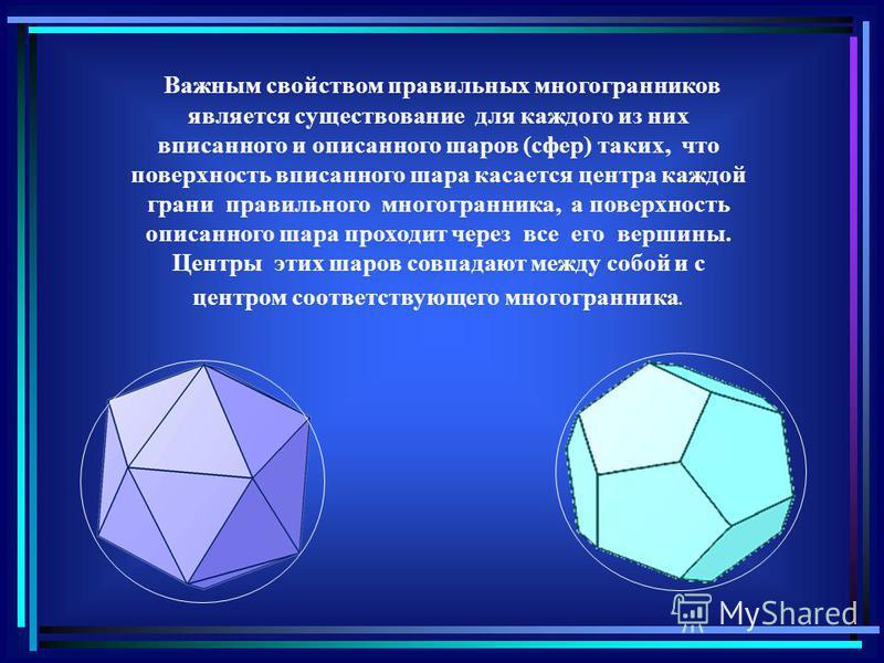 Важным свойством правильных многогранников является существование для каждого из них вписанного и описанного шаров (сфер) таких, что поверхность вписанного шара касается центра каждой грани правильного многогранника, а поверхность описанного шара про