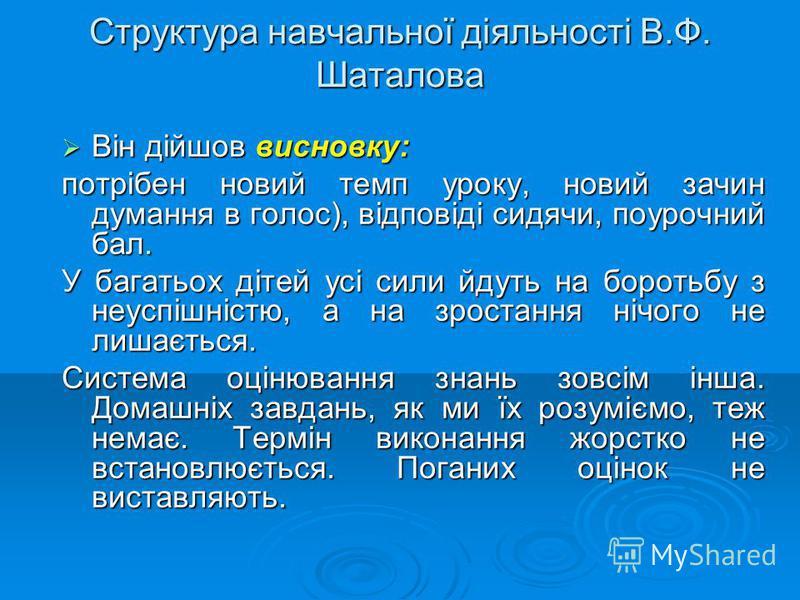 Структура навчальної діяльності В.Ф. Шаталова Він дійшов висновку: Він дійшов висновку: потрібен новий темп уроку, новий зачин думання в голос), відповіді сидячи, поурочний бал. У багатьох дітей усі сили йдуть на боротьбу з неуспішністю, а на зростан