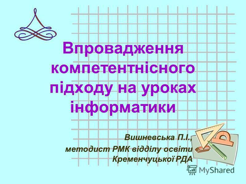 Впровадження компетентнісного підходу на уроках інформатики Вишневська П.І., методист РМК відділу освіти Кременчуцької РДА