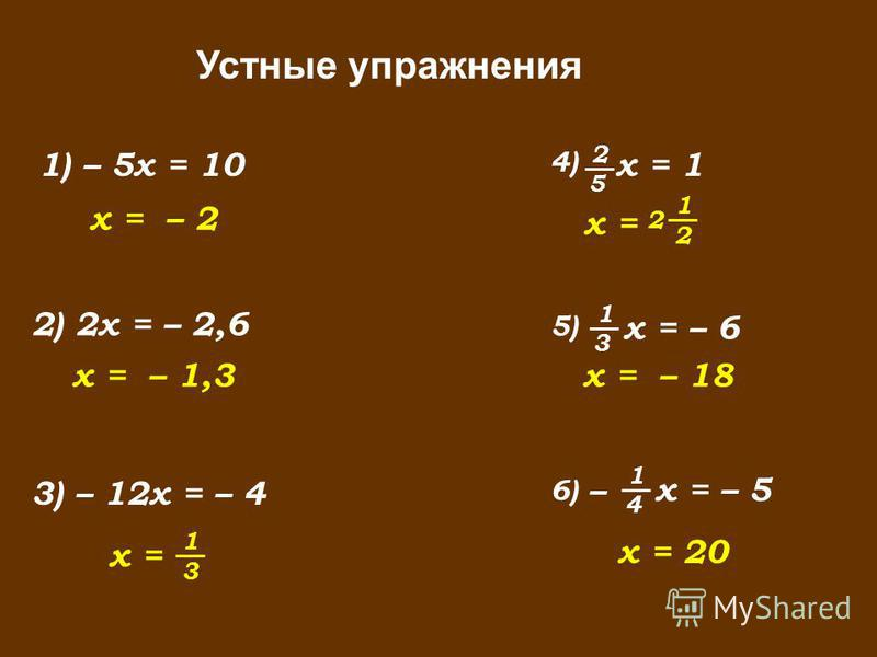 Устные упражнения 1) – 5x = 10 2) 2x = – 2,6 x = – 2 x = – 1,3 3) – 12x = – 4 x = 3 1 x = – 18 x = 2 1 2 x = 20 x = – 5 4 1 – 6)6) x = – 6 3 1 5)5) x = 1 5 2 4)4)